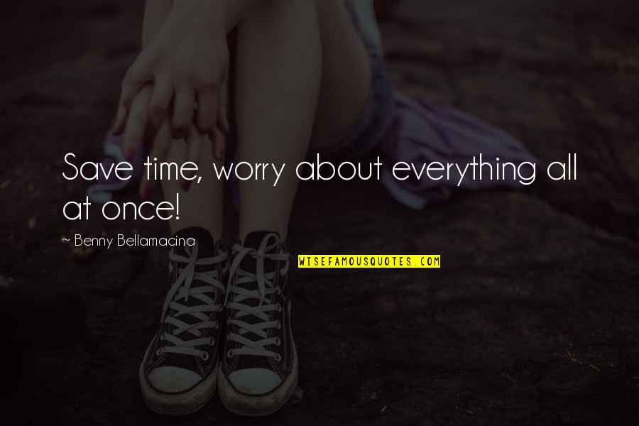 Benny Bellamacina Quotes By Benny Bellamacina: Save time, worry about everything all at once!
