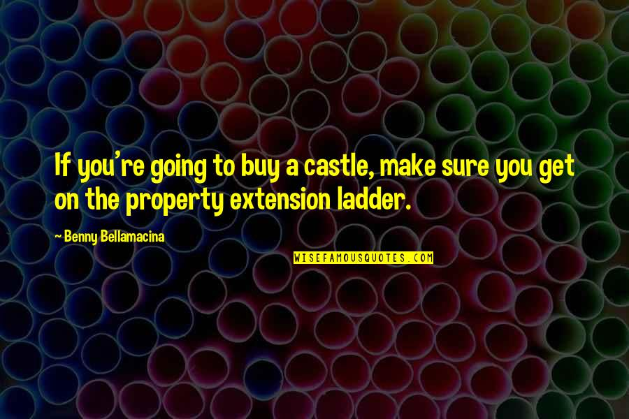 Benny Bellamacina Quotes By Benny Bellamacina: If you're going to buy a castle, make