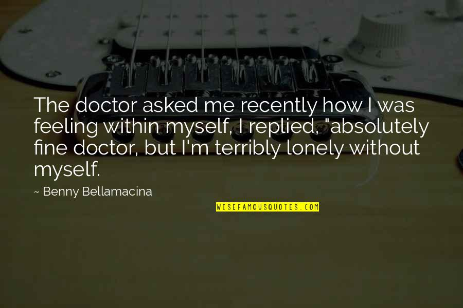 Benny Bellamacina Quotes By Benny Bellamacina: The doctor asked me recently how I was