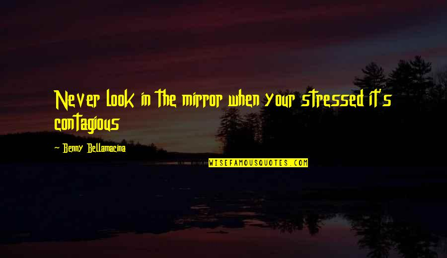 Benny Bellamacina Quotes By Benny Bellamacina: Never look in the mirror when your stressed