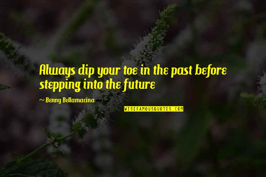 Benny Bellamacina Quotes By Benny Bellamacina: Always dip your toe in the past before