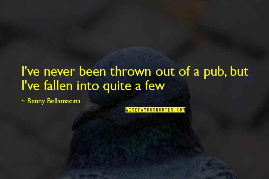 Benny Bellamacina Quotes By Benny Bellamacina: I've never been thrown out of a pub,
