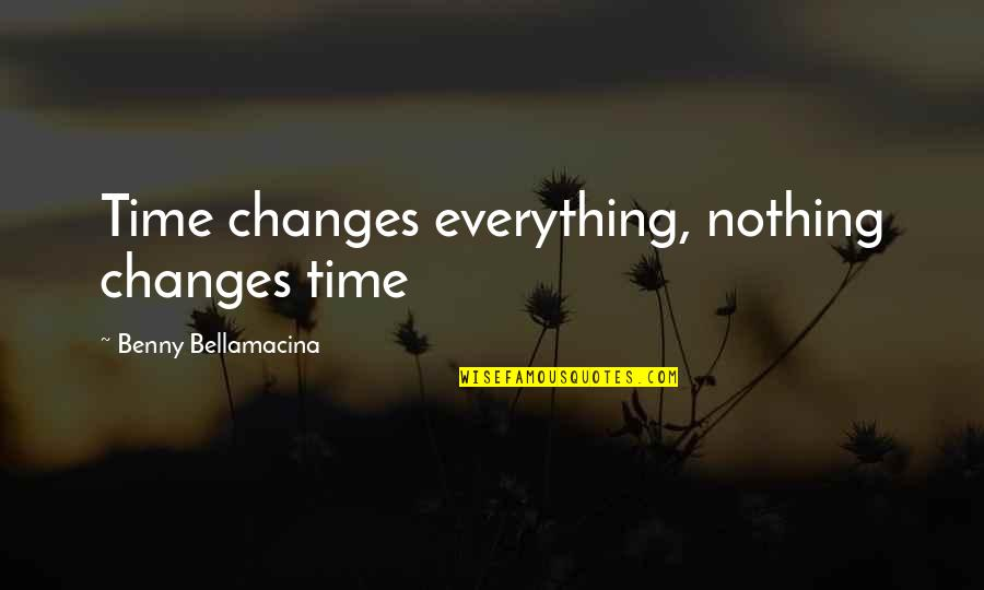 Benny Bellamacina Quotes By Benny Bellamacina: Time changes everything, nothing changes time