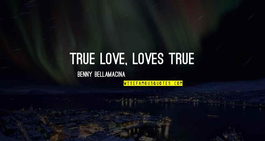 Benny Bellamacina Quotes By Benny Bellamacina: True love, loves true