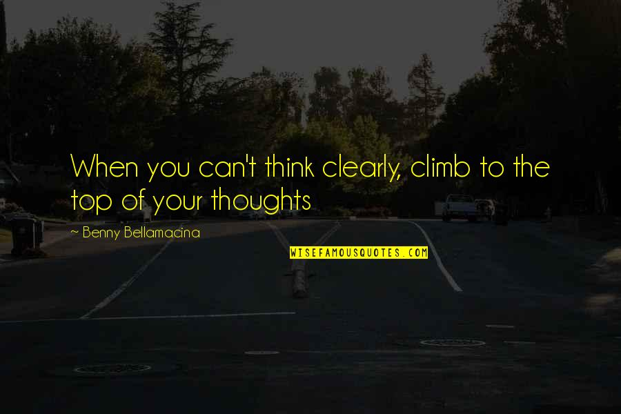 Benny Bellamacina Quotes By Benny Bellamacina: When you can't think clearly, climb to the