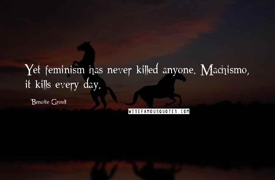 Benoite Groult quotes: Yet feminism has never killed anyone. Machismo, it kills every day.