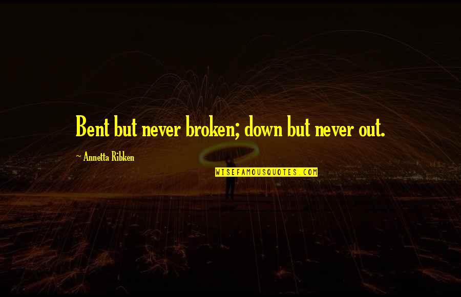 Bent Not Broken Quotes By Annetta Ribken: Bent but never broken; down but never out.