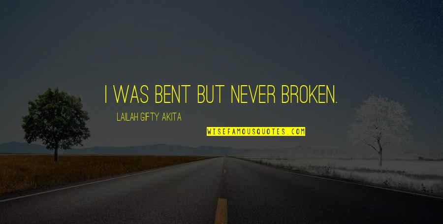 Bent Not Broken Quotes By Lailah Gifty Akita: I was bent but never broken.