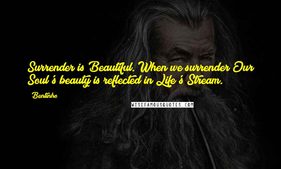Bentinho quotes: Surrender is Beautiful. When we surrender Our Soul's beauty is reflected in Life's Stream.
