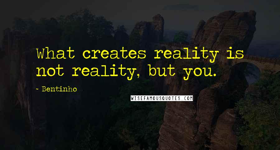 Bentinho quotes: What creates reality is not reality, but you.