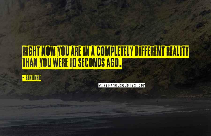Bentinho quotes: Right now you are in a completely different reality than you were 10 seconds ago.