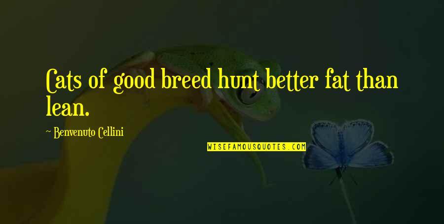 Benvenuto Cellini Quotes By Benvenuto Cellini: Cats of good breed hunt better fat than