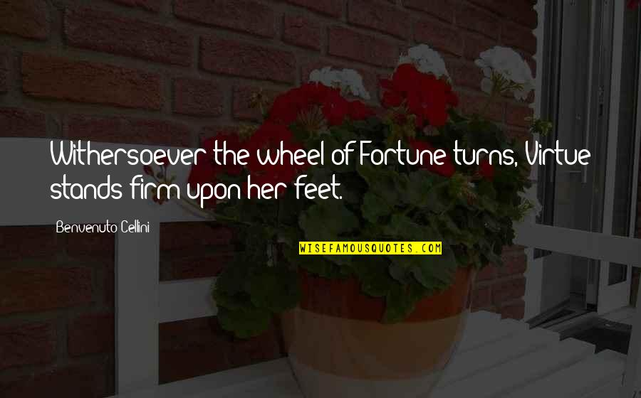Benvenuto Cellini Quotes By Benvenuto Cellini: Withersoever the wheel of Fortune turns, Virtue stands