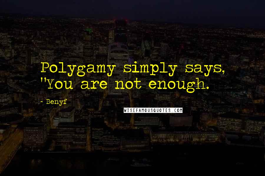"Benyf quotes: Polygamy simply says, ""You are not enough."