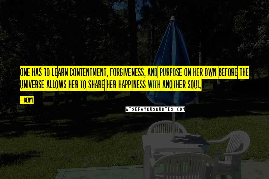 Benyf quotes: One has to learn contentment, forgiveness, and purpose on her own before the universe allows her to share her happiness with another soul.