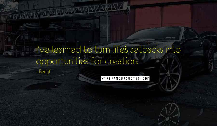Benyf quotes: I've learned to turn life's setbacks into opportunities for creation.