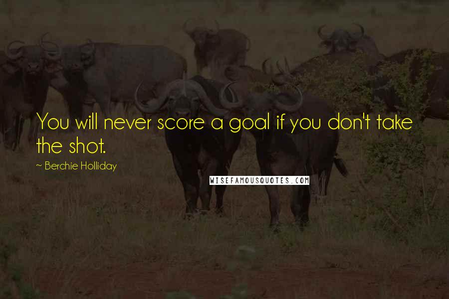 Berchie Holliday quotes: You will never score a goal if you don't take the shot.