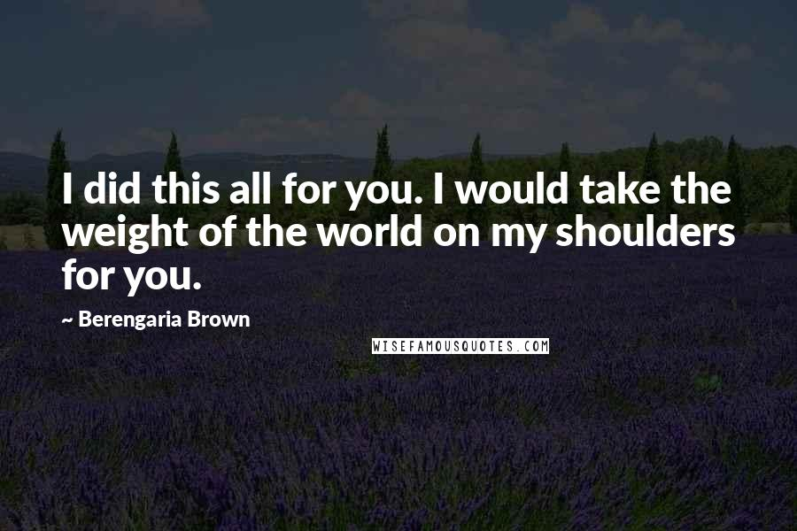 Berengaria Brown quotes: I did this all for you. I would take the weight of the world on my shoulders for you.