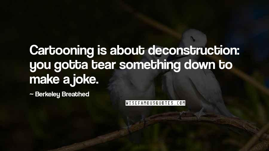 Berkeley Breathed quotes: Cartooning is about deconstruction: you gotta tear something down to make a joke.