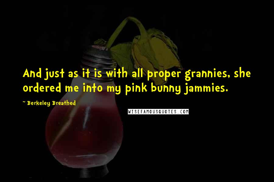 Berkeley Breathed quotes: And just as it is with all proper grannies, she ordered me into my pink bunny jammies.