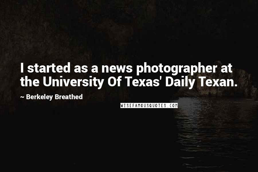 Berkeley Breathed quotes: I started as a news photographer at the University Of Texas' Daily Texan.