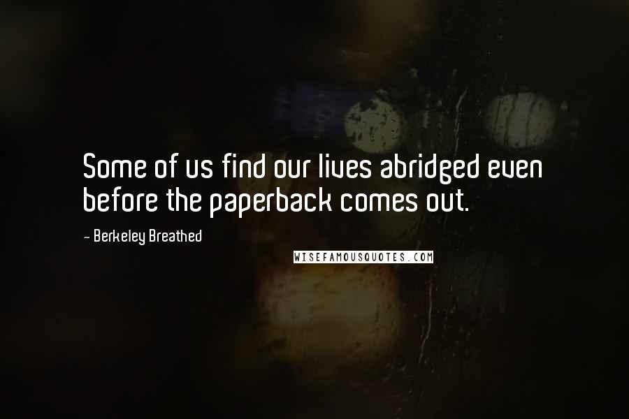 Berkeley Breathed quotes: Some of us find our lives abridged even before the paperback comes out.