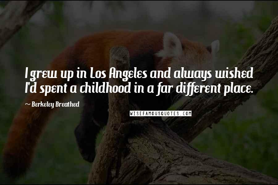 Berkeley Breathed quotes: I grew up in Los Angeles and always wished I'd spent a childhood in a far different place.