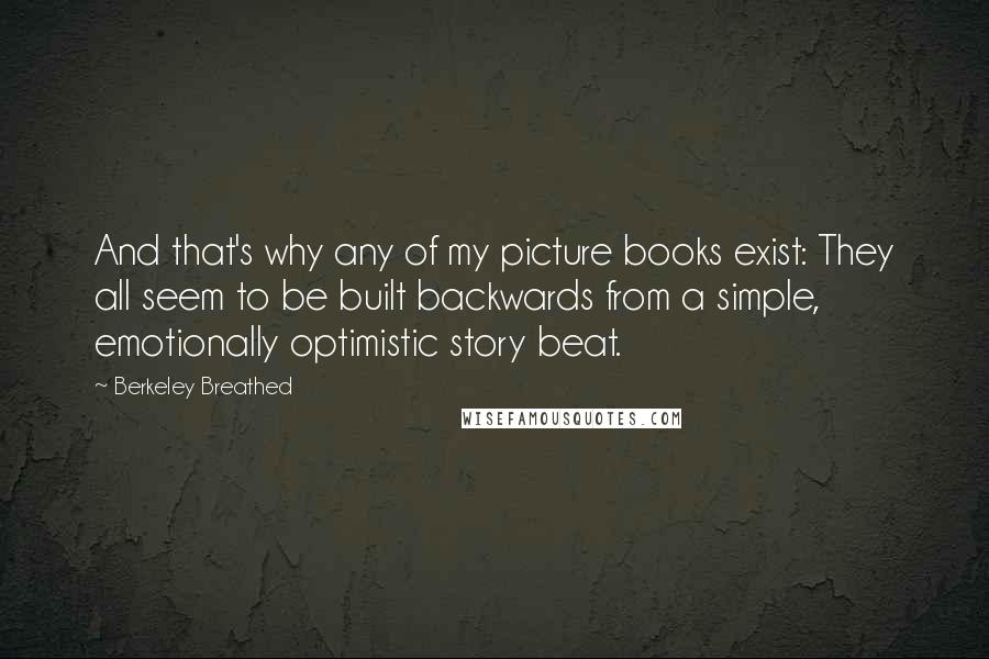 Berkeley Breathed quotes: And that's why any of my picture books exist: They all seem to be built backwards from a simple, emotionally optimistic story beat.