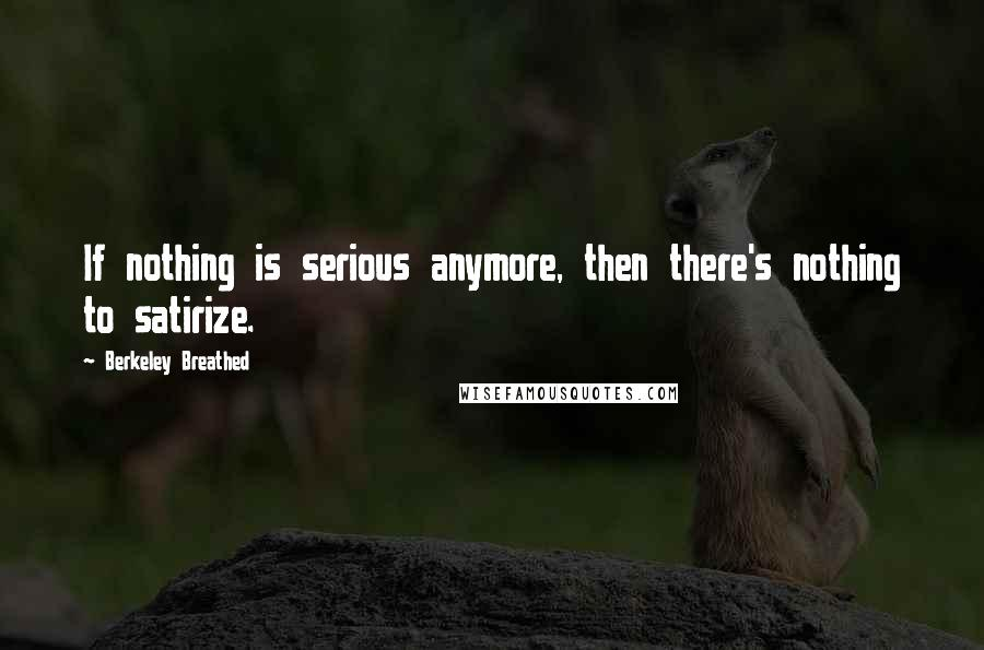 Berkeley Breathed quotes: If nothing is serious anymore, then there's nothing to satirize.