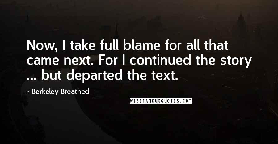 Berkeley Breathed quotes: Now, I take full blame for all that came next. For I continued the story ... but departed the text.