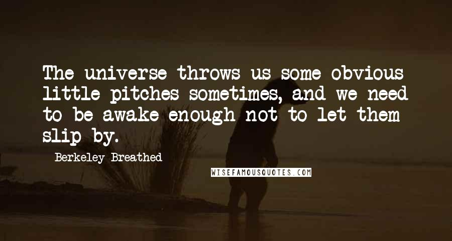 Berkeley Breathed quotes: The universe throws us some obvious little pitches sometimes, and we need to be awake enough not to let them slip by.