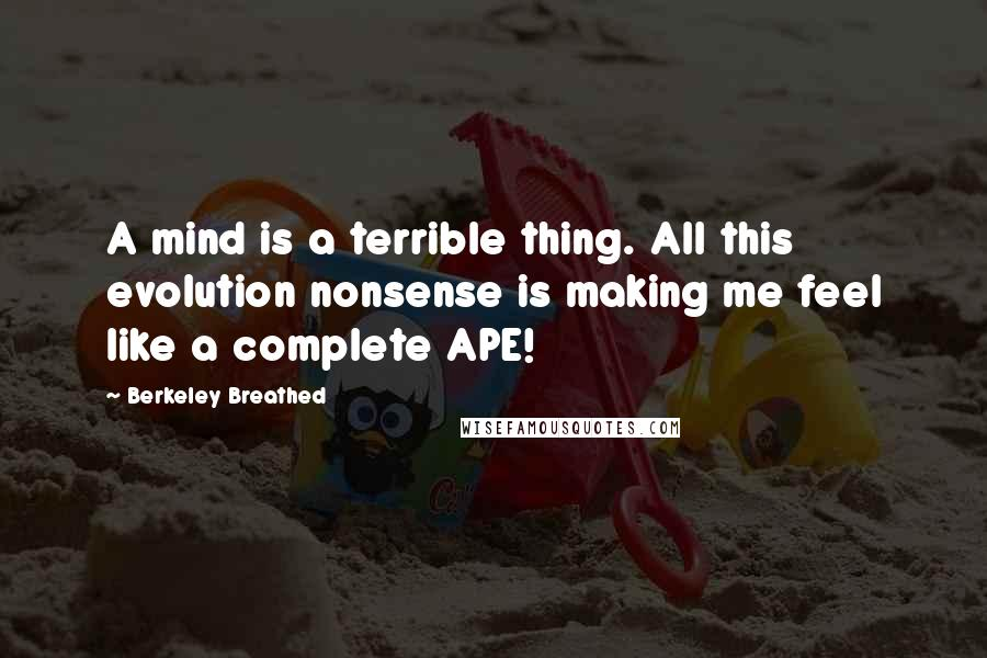 Berkeley Breathed quotes: A mind is a terrible thing. All this evolution nonsense is making me feel like a complete APE!