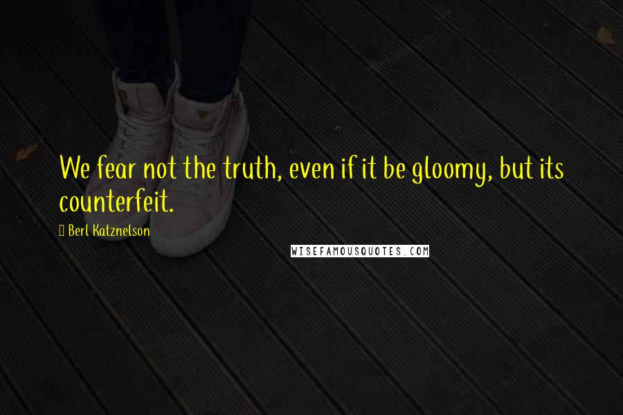 Berl Katznelson quotes: We fear not the truth, even if it be gloomy, but its counterfeit.
