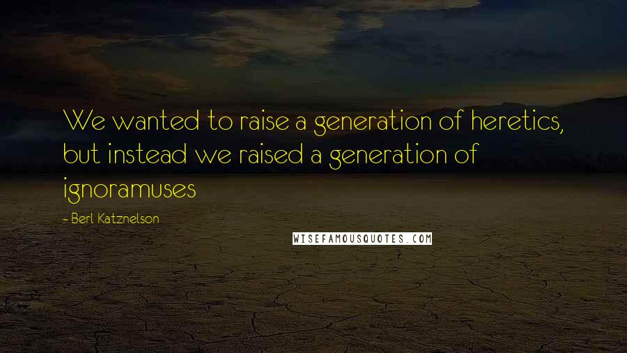 Berl Katznelson quotes: We wanted to raise a generation of heretics, but instead we raised a generation of ignoramuses