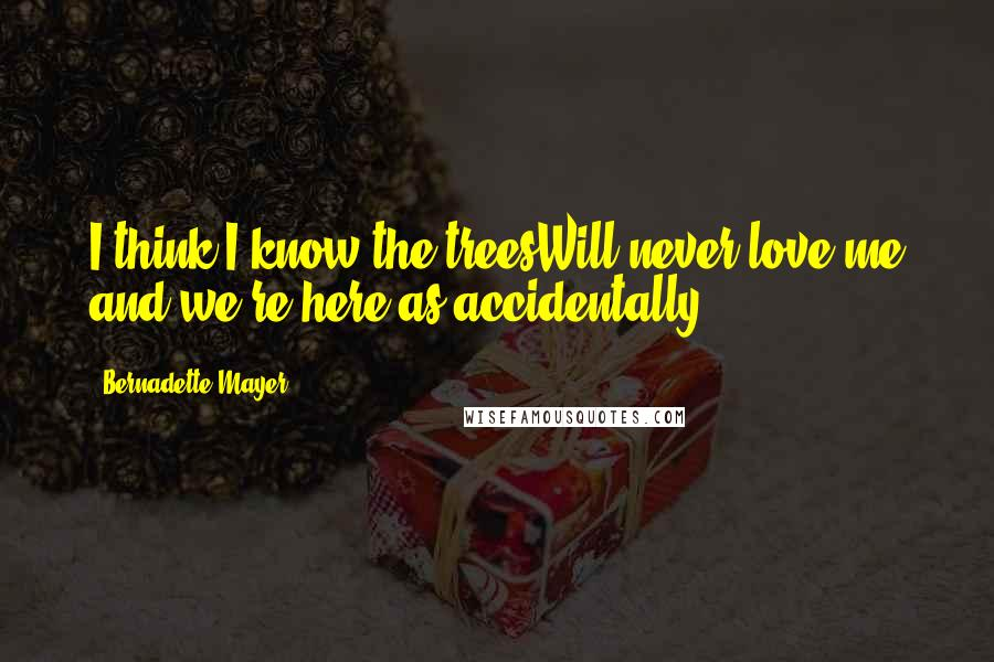Bernadette Mayer quotes: I think I know the treesWill never love me and we're here as accidentally