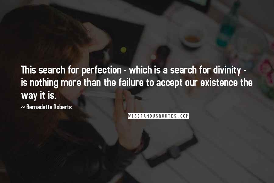Bernadette Roberts quotes: This search for perfection - which is a search for divinity - is nothing more than the failure to accept our existence the way it is.