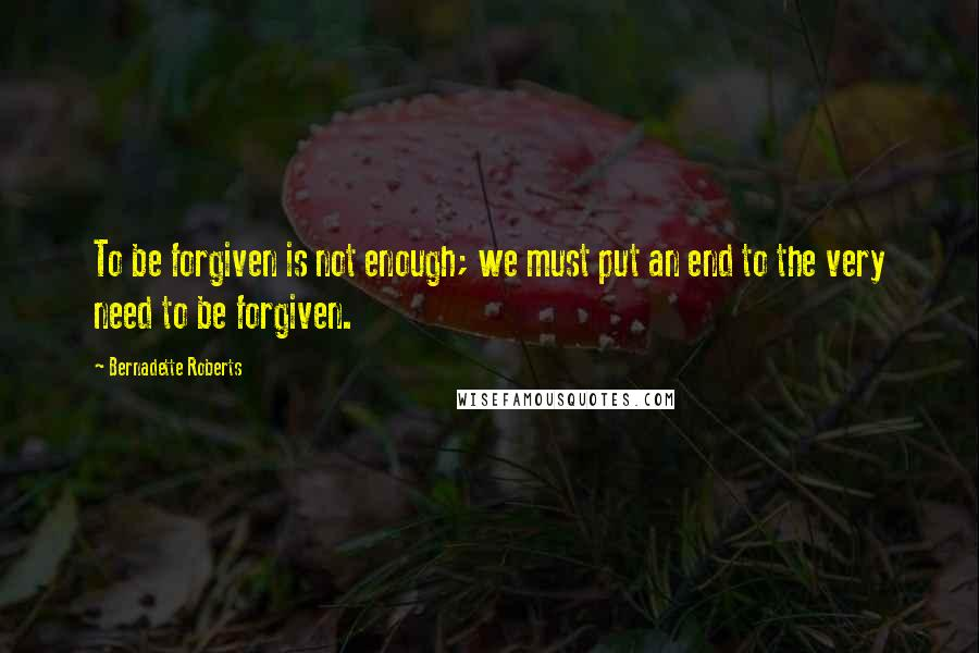 Bernadette Roberts quotes: To be forgiven is not enough; we must put an end to the very need to be forgiven.