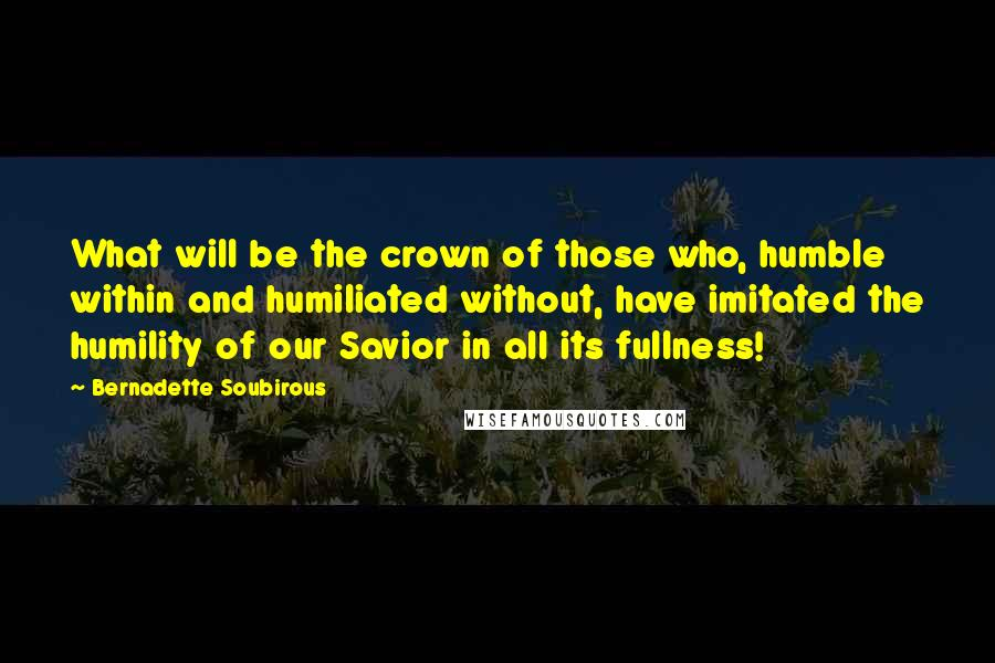 Bernadette Soubirous quotes: What will be the crown of those who, humble within and humiliated without, have imitated the humility of our Savior in all its fullness!