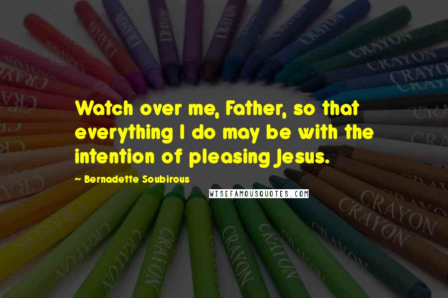 Bernadette Soubirous quotes: Watch over me, Father, so that everything I do may be with the intention of pleasing Jesus.