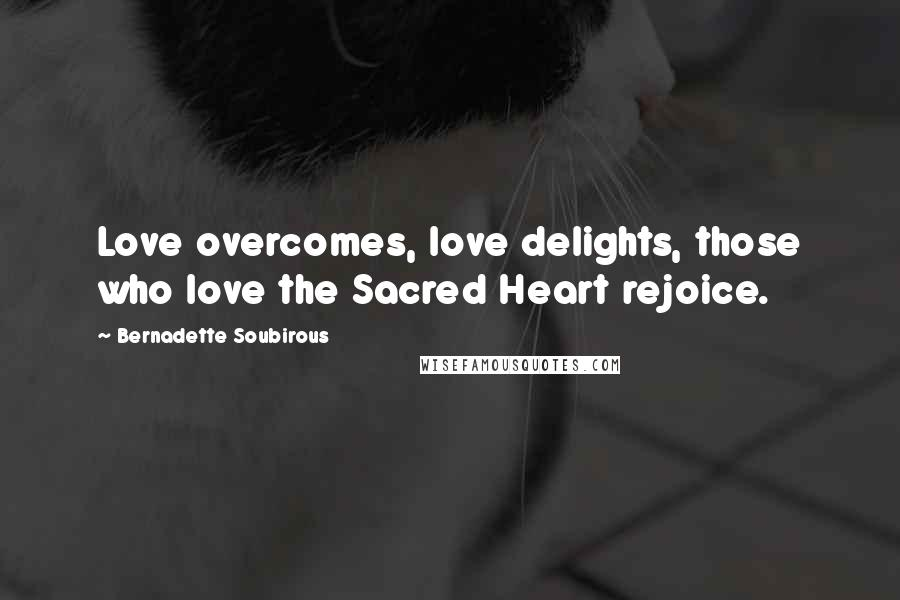 Bernadette Soubirous quotes: Love overcomes, love delights, those who love the Sacred Heart rejoice.