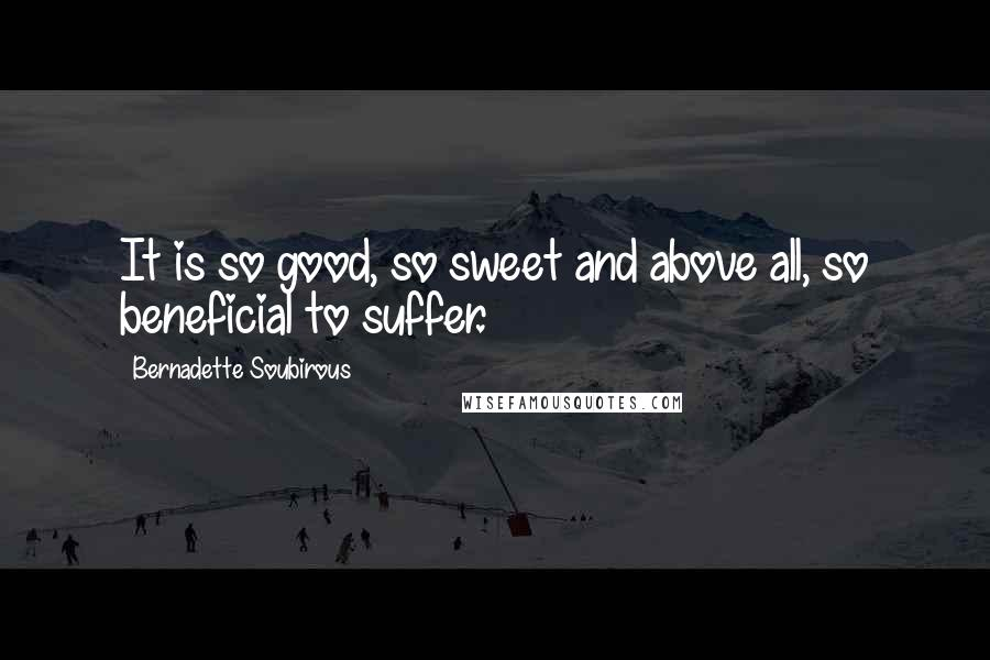 Bernadette Soubirous quotes: It is so good, so sweet and above all, so beneficial to suffer.