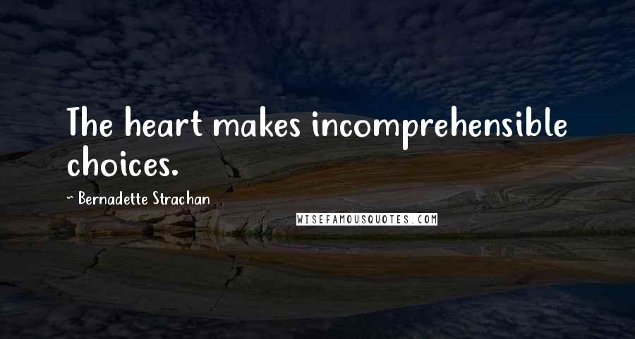 Bernadette Strachan quotes: The heart makes incomprehensible choices.