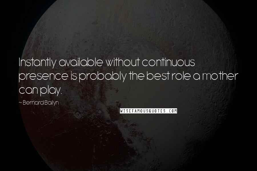 Bernard Bailyn quotes: Instantly available without continuous presence is probably the best role a mother can play.