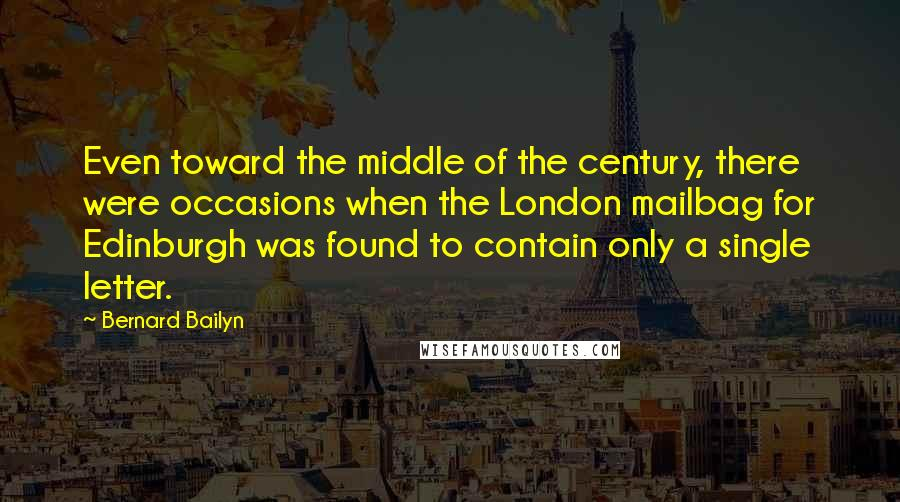 Bernard Bailyn quotes: Even toward the middle of the century, there were occasions when the London mailbag for Edinburgh was found to contain only a single letter.