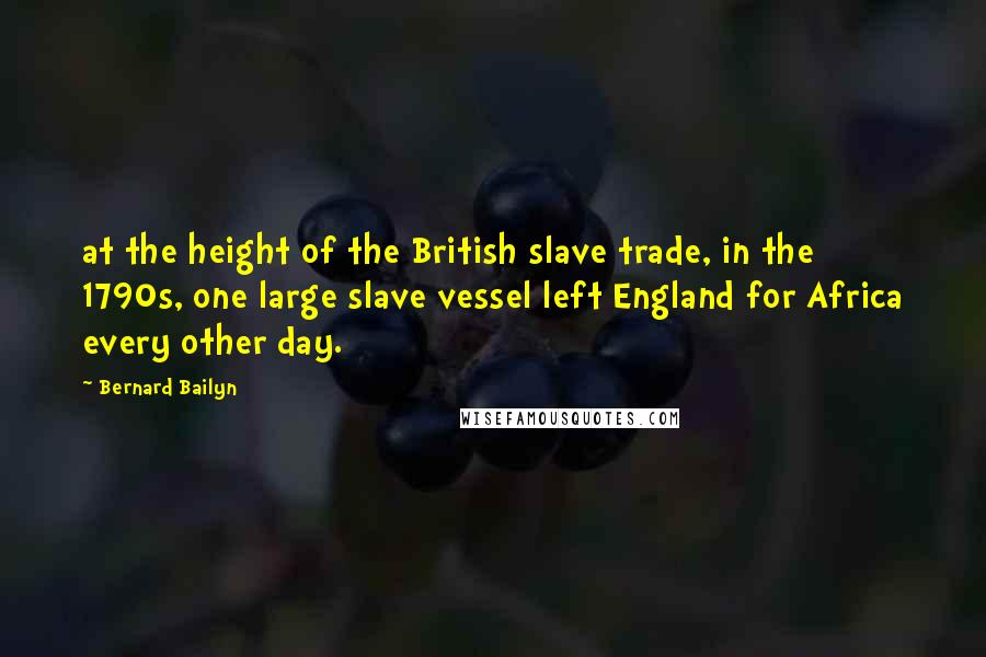 Bernard Bailyn quotes: at the height of the British slave trade, in the 1790s, one large slave vessel left England for Africa every other day.