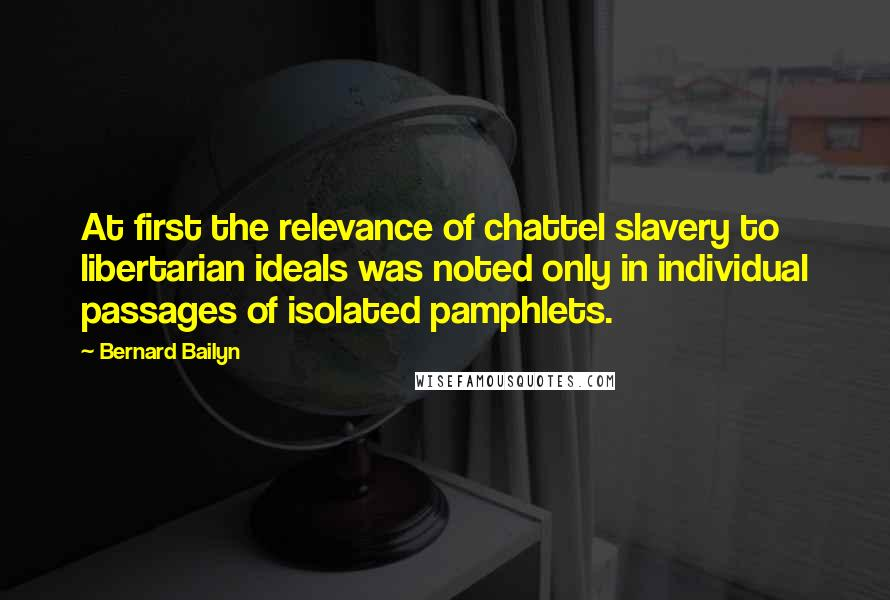 Bernard Bailyn quotes: At first the relevance of chattel slavery to libertarian ideals was noted only in individual passages of isolated pamphlets.