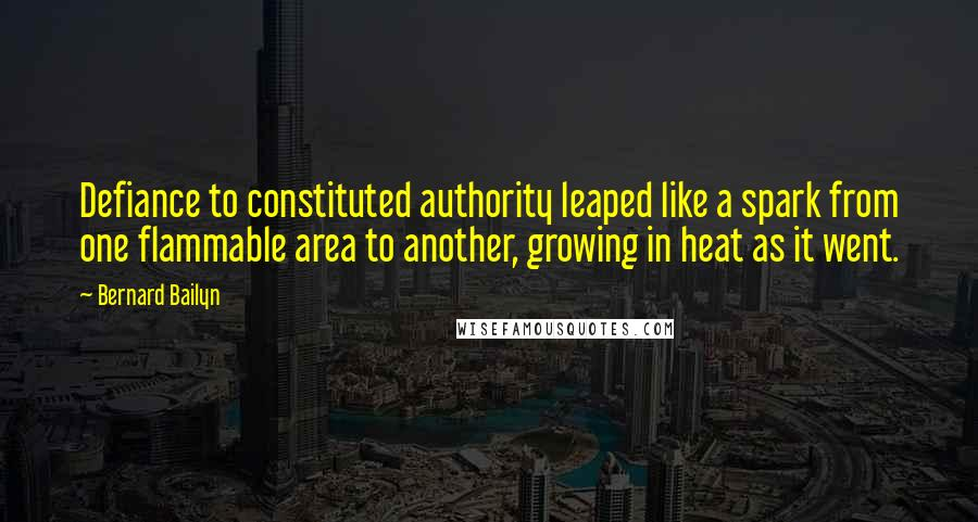 Bernard Bailyn quotes: Defiance to constituted authority leaped like a spark from one flammable area to another, growing in heat as it went.