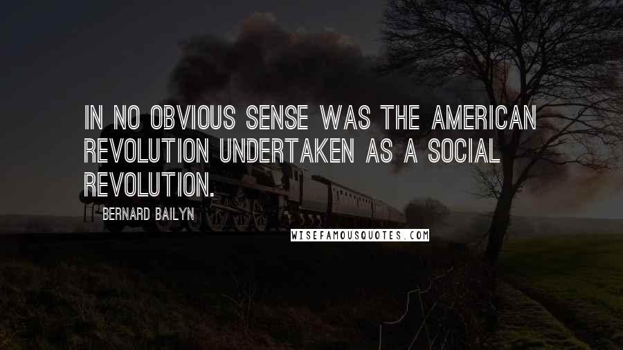 Bernard Bailyn quotes: In no obvious sense was the American Revolution undertaken as a social revolution.