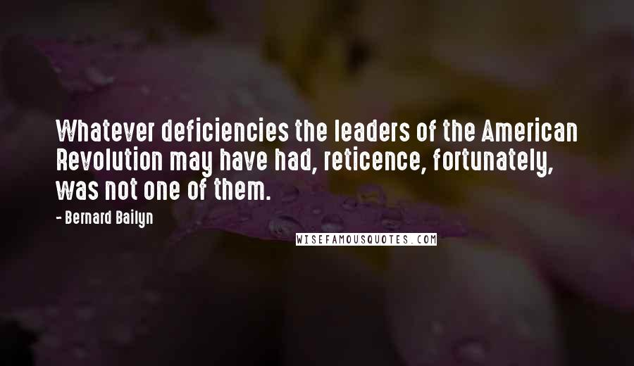 Bernard Bailyn quotes: Whatever deficiencies the leaders of the American Revolution may have had, reticence, fortunately, was not one of them.