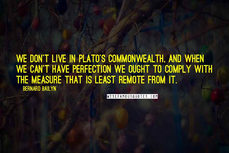 Bernard Bailyn quotes: we don't live in Plato's Commonwealth, and when we can't have perfection we ought to comply with the measure that is least remote from it.